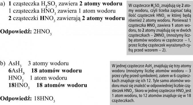 W cząsteczce H2SO3 znajdują się 2 atomy wodoru, czyli trzeba zapisać taką ilość cząsteczek HNO3 w której będą również 2 atomy wodoru. Ponieważ 1 cząsteczka HNO3 zawiera 1 atom wodoru, to 2 atomy znajdują się w dwóch cząsteczkach - 2HNO3 (mnożymy liczbę atomów wodoru w cząsteczce - 1, przez liczbę cząsteczek wyrażonych cyfrą przed wzorem - 2). W jednej cząsteczce AsH3 znajdują się trzy atomy wodoru (mnożymy liczbę atomów wodoru - 3 przez cyfrę przed symbolem), zatem w 6 cząsteczkach znajduje się ich 12. Tyle samo atomów wodoru musi się znaleźć w odpowiedniej liczbie cząsteczek HNO3. Skoro w jednej cząsteczce HNO3 jest 1 atom wodoru, to 12 atomów znajduje się w 18 cząsteczkach.